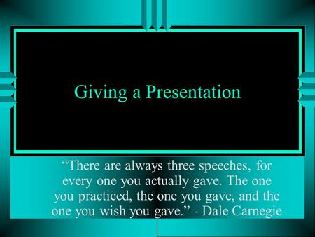 "Giving a Presentation ""There are always three speeches, for every one you actually gave. The one you practiced, the one you gave, and the one you wish."
