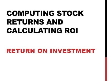 COMPUTING STOCK RETURNS AND CALCULATING ROI RETURN ON INVESTMENT.