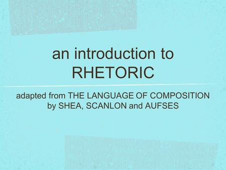 An introduction to RHETORIC adapted from THE LANGUAGE OF COMPOSITION by SHEA, SCANLON and AUFSES.