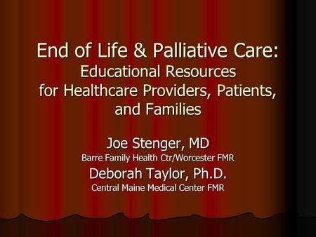End of Life & Palliative Care: Educational Resources for Healthcare Providers, Patients, and Families Joe Stenger, MD Barre Family Health Ctr/Worcester.