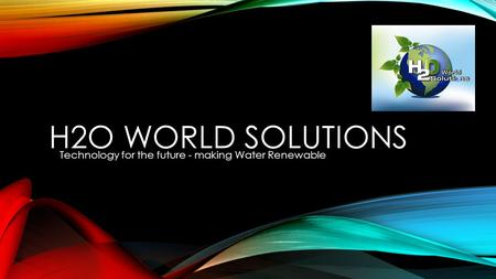 H2O WORLD SOLUTIONS Technology for the future - making Water Renewable.
