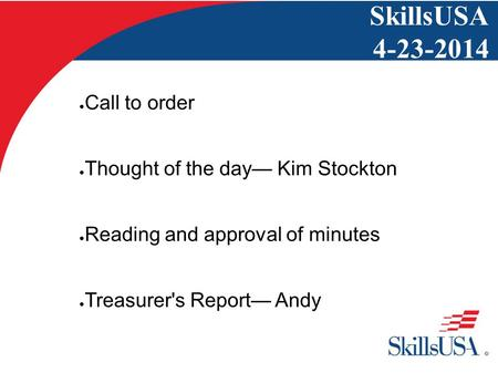SkillsUSA 4-23-2014 ● Call to order ● Thought of the day— Kim Stockton ● Reading and approval of minutes ● Treasurer's Report— Andy.