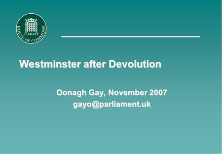 Westminster after Devolution Oonagh Gay, November 2007