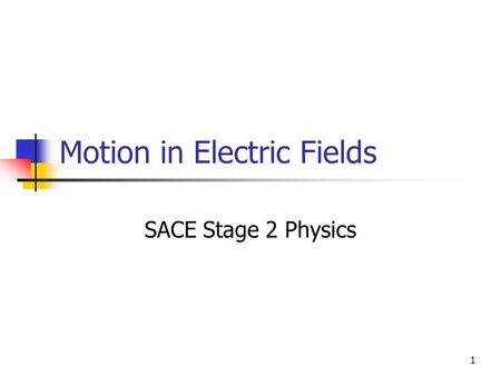 1 Motion in Electric Fields SACE Stage 2 Physics.