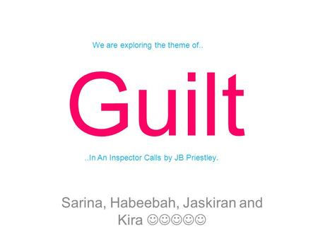 Guilt Sarina, Habeebah, Jaskiran and Kira We are exploring the theme of....In An Inspector Calls by JB Priestley.