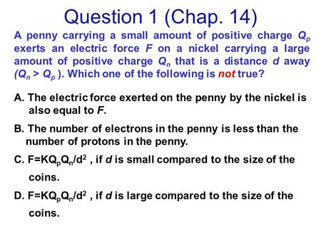 A penny carrying a small amount of positive charge Q p exerts an electric force F on a nickel carrying a large amount of positive charge Q n that is a.