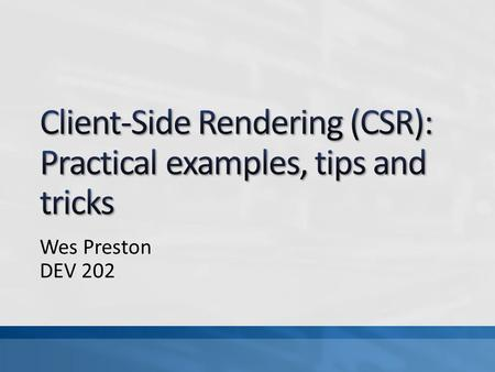 Wes Preston DEV 202. Audience: Info Workers, Dev A deeper dive into use-cases where client-side rendering (CSR) and SharePoint's JS Link property can.