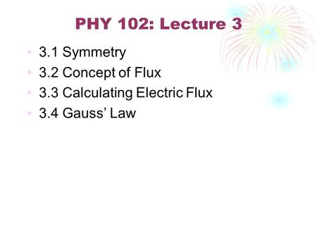PHY 102: Lecture 3 3.1 Symmetry 3.2 Concept of Flux 3.3 Calculating Electric Flux 3.4 Gauss' Law.