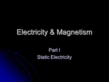 Electricity & Magnetism Part I Static Electricity.
