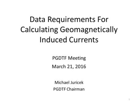 Data Requirements For Calculating Geomagnetically Induced Currents PGDTF Meeting March 21, 2016 Michael Juricek PGDTF Chairman 1.