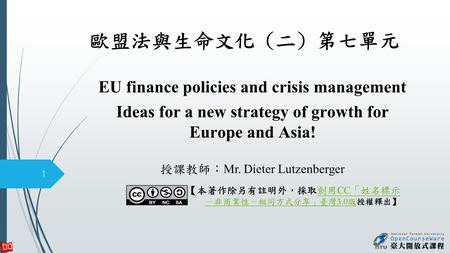 歐盟法與生命文化 (二) 第七單元 EU finance policies and crisis management Ideas for a new strategy of growth for Europe and Asia! 授課教師: Mr. Dieter Lutzenberger 1 【本著作除另有註明外,採取創用.