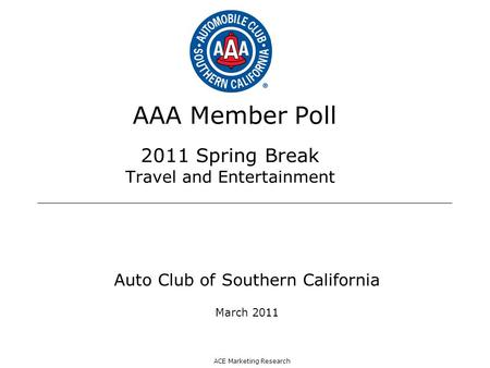 ACE Marketing Research AAA Member Poll 2011 Spring Break Travel and Entertainment Auto Club of Southern California March 2011.