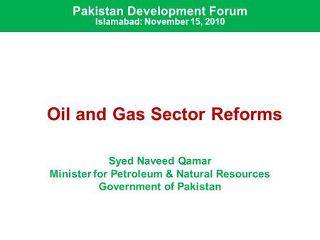 Oil and Gas Sector Reforms Syed Naveed Qamar Minister for Petroleum & Natural Resources Government of Pakistan Pakistan Development Forum Islamabad: November.