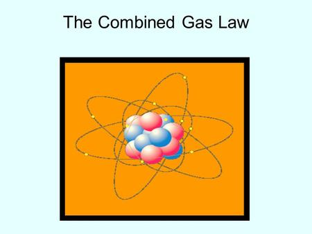 The Combined Gas Law. The relationship among pressure, volume, and temperature can be mathematically represented by an equation known as the combined.