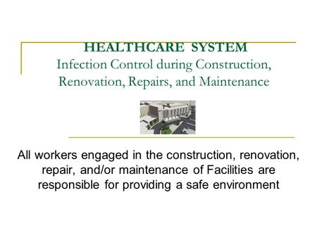HEALTHCARE SYSTEM Infection Control during Construction, Renovation, Repairs, and Maintenance All workers engaged in the construction, renovation, repair,