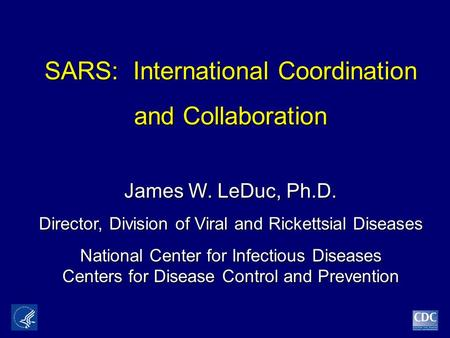 SARS: International Coordination SARS: International Coordination and Collaboration James W. LeDuc, Ph.D. Director, Division of Viral and Rickettsial Diseases.