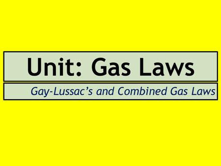 Unit: Gas Laws Gay-Lussac's and Combined Gas Laws.