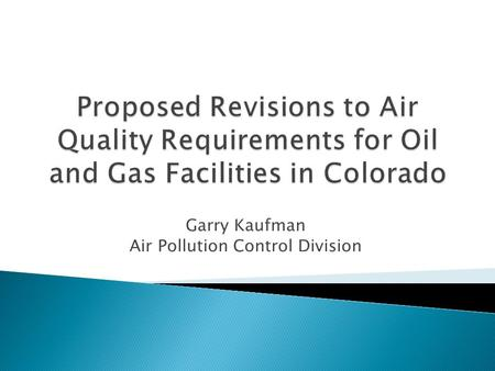 Garry Kaufman Air Pollution Control Division.  Background on Oil and Gas Air Regulation in Colorado  Basis for Additional Air Quality Requirements for.