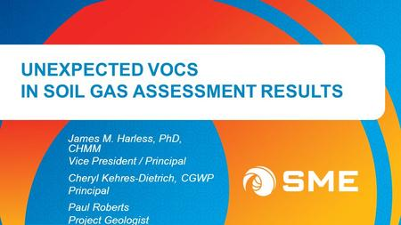 UNEXPECTED VOCS IN SOIL GAS ASSESSMENT RESULTS James M. Harless, PhD, CHMM Vice President / Principal Cheryl Kehres-Dietrich, CGWP Principal Paul Roberts.