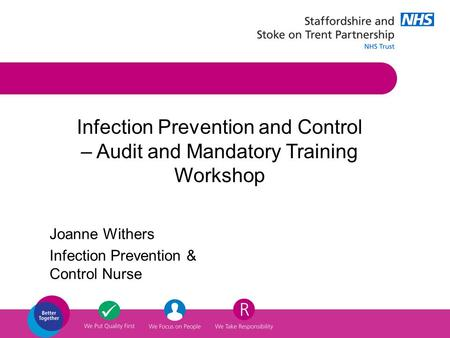 Joanne Withers Infection Prevention & Control Nurse Infection Prevention and Control – Audit and Mandatory Training Workshop.