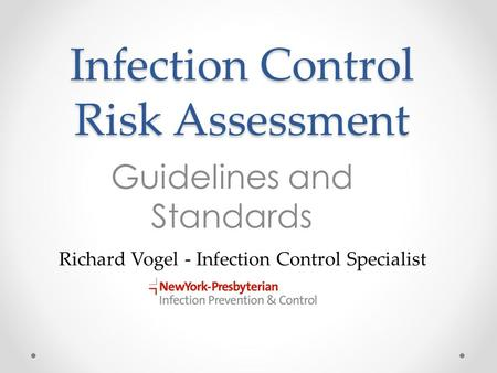 Infection Control Risk Assessment Guidelines and Standards Richard Vogel - Infection Control Specialist.