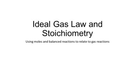 Ideal Gas Law and Stoichiometry Using moles and balanced reactions to relate to gas reactions.