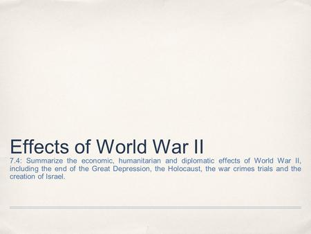 Effects of World War II 7.4: Summarize the economic, humanitarian and diplomatic effects of World War II, including the end of the Great Depression, the.