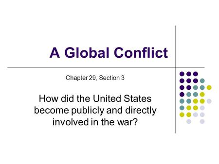 A Global Conflict Chapter 29, Section 3 How did the United States become publicly and directly involved in the war?