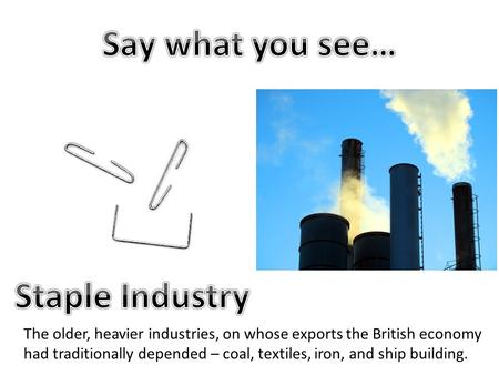 The older, heavier industries, on whose exports the British economy had traditionally depended – coal, textiles, iron, and ship building.