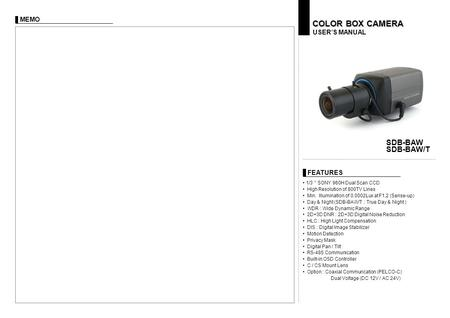 "FEATURES USER'S MANUAL COLOR BOX CAMERA SDB-BAW SDB-BAW/T 1/3 "" SONY 960H Dual Scan CCD High Resolution of 800TV Lines Min. Illumination of 0.0002Lux at."