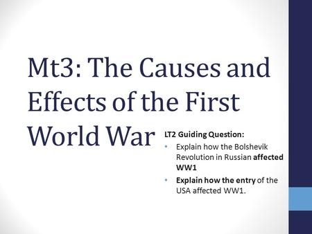 Mt3: The Causes and Effects of the First World War LT2 Guiding Question: Explain how the Bolshevik Revolution in Russian affected WW1 Explain how the entry.