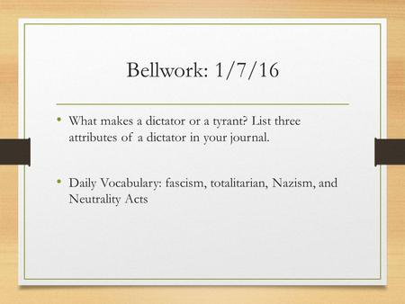 Bellwork: 1/7/16 What makes a dictator or a tyrant? List three attributes of a dictator in your journal. Daily Vocabulary: fascism, totalitarian, Nazism,
