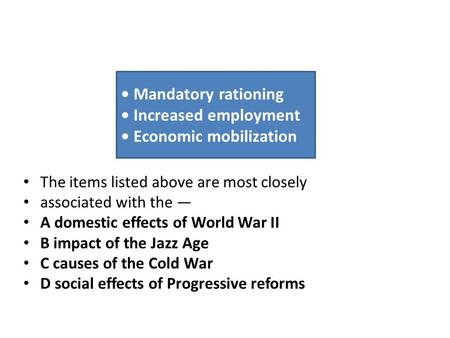 The items listed above are most closely associated with the — A domestic effects of World War II B impact of the Jazz Age C causes of the Cold War D social.