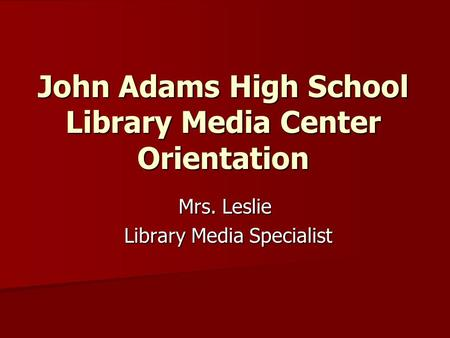 John Adams High School Library Media Center Orientation Mrs. Leslie Library Media Specialist Library Media Specialist.