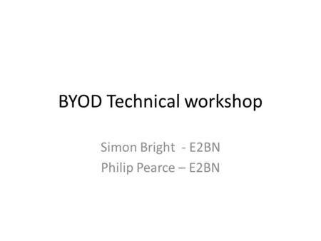 BYOD Technical workshop Simon Bright - E2BN Philip Pearce – E2BN.