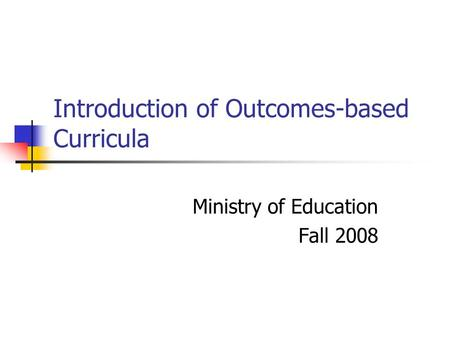 Introduction of Outcomes-based Curricula Ministry of Education Fall 2008.