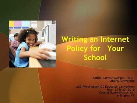 Writing an Internet Policy for Your School Kathie Carwile Morgan, ED.D. Liberty University ACSI Washington DC Educator Convention Nov. 22 & 23, 2010 Crystal.