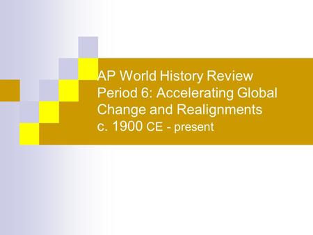 AP World History Review Period 6: Accelerating Global Change and Realignments c. 1900 CE - present.