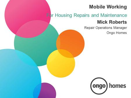 Mobile Working For Housing Repairs and Maintenance Mick Roberts Repair Operations Manager Ongo Homes.