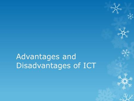 Advantages and Disadvantages of ICT. ICT in a Workplace  Advantages:  You can email all the people who work there if you need to send a message out.