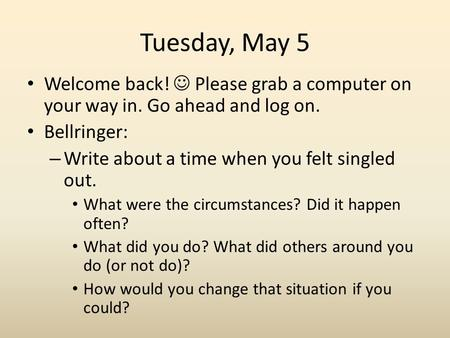 Tuesday, May 5 Welcome back! Please grab a computer on your way in. Go ahead and log on. Bellringer: – Write about a time when you felt singled out. What.