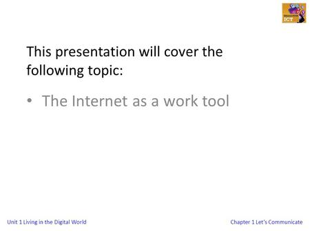 Unit 1 Living in the Digital WorldChapter 1 Let's Communicate This presentation will cover the following topic: The Internet as a work tool.