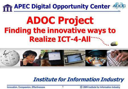 1 Institute for Information Industry ADOC Project Finding the innovative ways to Realize ICT-4-All APEC Digital Opportunity Center.