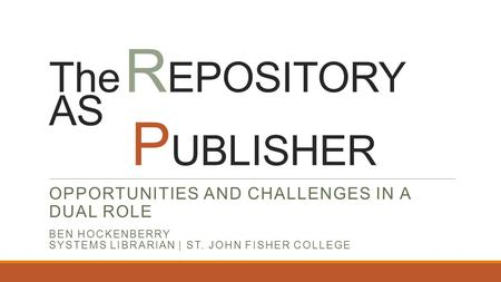 The R EPOSITORY AS P UBLISHER OPPORTUNITIES AND CHALLENGES IN A DUAL ROLE BEN HOCKENBERRY SYSTEMS LIBRARIAN | ST. JOHN FISHER COLLEGE.
