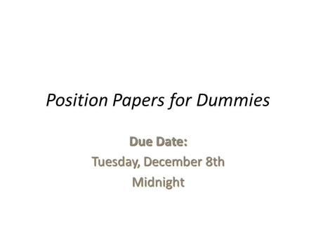 Position Papers for Dummies Due Date: Tuesday, December 8th Midnight.