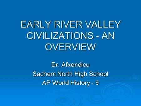 EARLY RIVER VALLEY CIVILIZATIONS - AN OVERVIEW Dr. Afxendiou Sachem North High School AP World History - 9.
