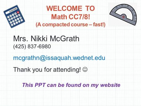 WELCOME TO Math CC7/8! (A compacted course – fast!) Mrs. Nikki McGrath (425) 837-6980 Thank you for attending! This PPT can.