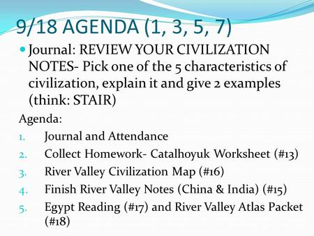 9/18 AGENDA (1, 3, 5, 7) Journal: REVIEW YOUR CIVILIZATION NOTES- Pick one of the 5 characteristics of civilization, explain it and give 2 examples (think: