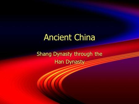 Ancient China Shang Dynasty through the Han Dynasty Shang Dynasty through the Han Dynasty.