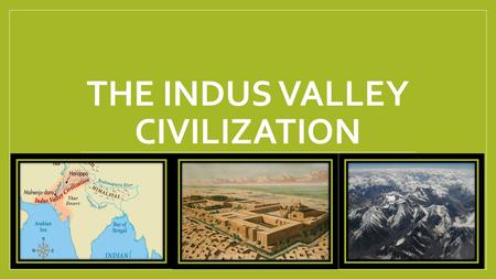 THE INDUS VALLEY CIVILIZATION. Geography and Environment India is a subcontinent separated by a wall of mountains one each side Hindu Kush mountains.